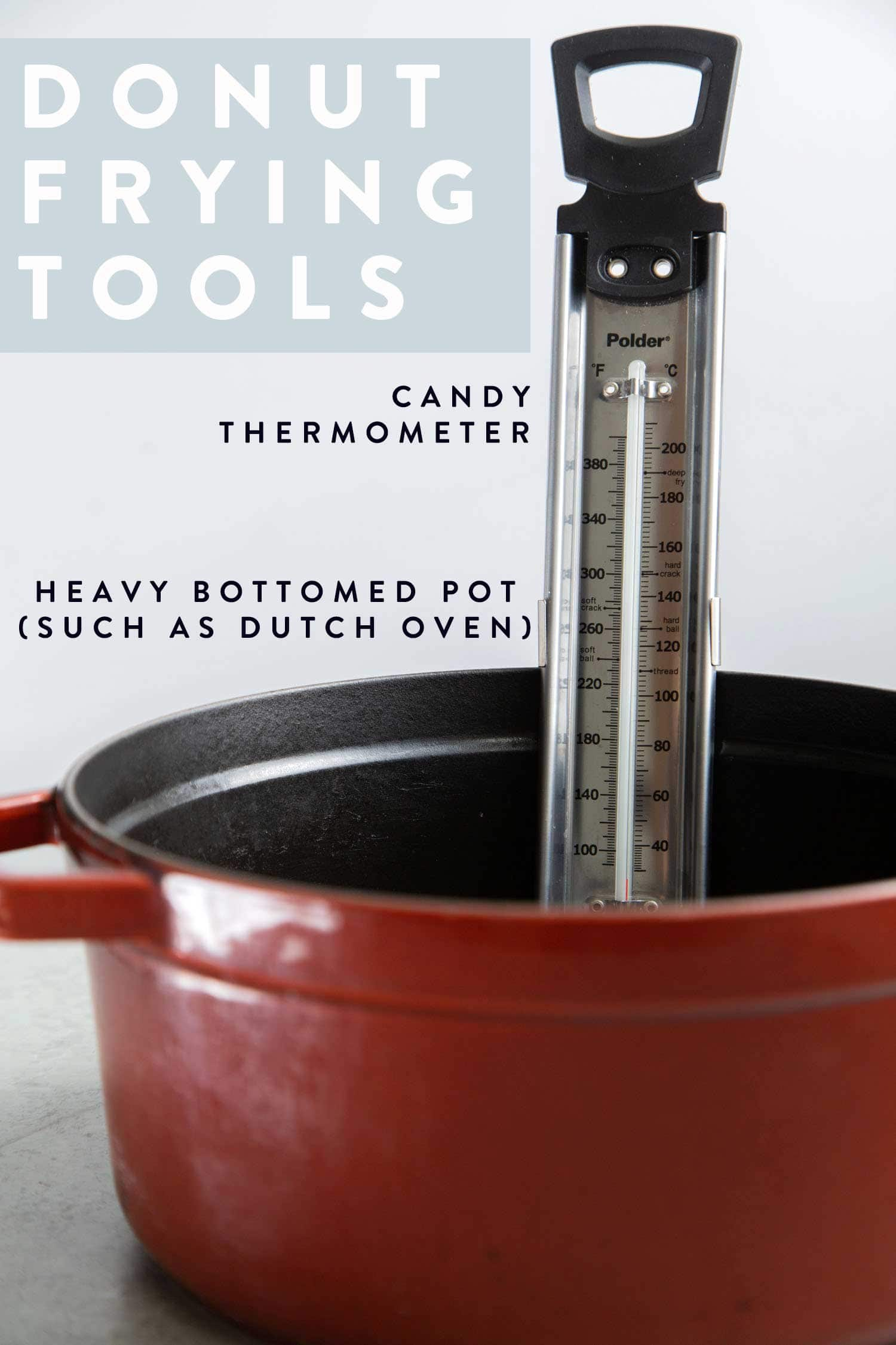 Donut Frying Tools. You need a candy thermometer (or deep fry thermometer) and a heavy bottomed pot.